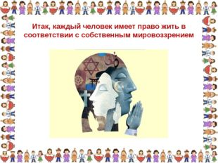 Итак, каждый человек имеет право жить в соответствии с собственным мировоззре