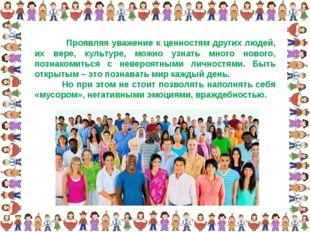 Проявляя уважение к ценностям других людей, их вере, культуре, можно узнать
