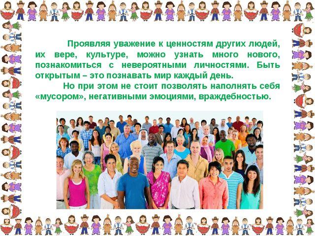 Проявляя уважение к ценностям других людей, их вере, культуре, можно узнать...