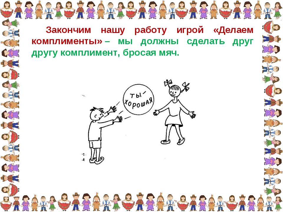 Закончим нашу работу игрой «Делаем комплименты»– мы должны сделать друг друг...