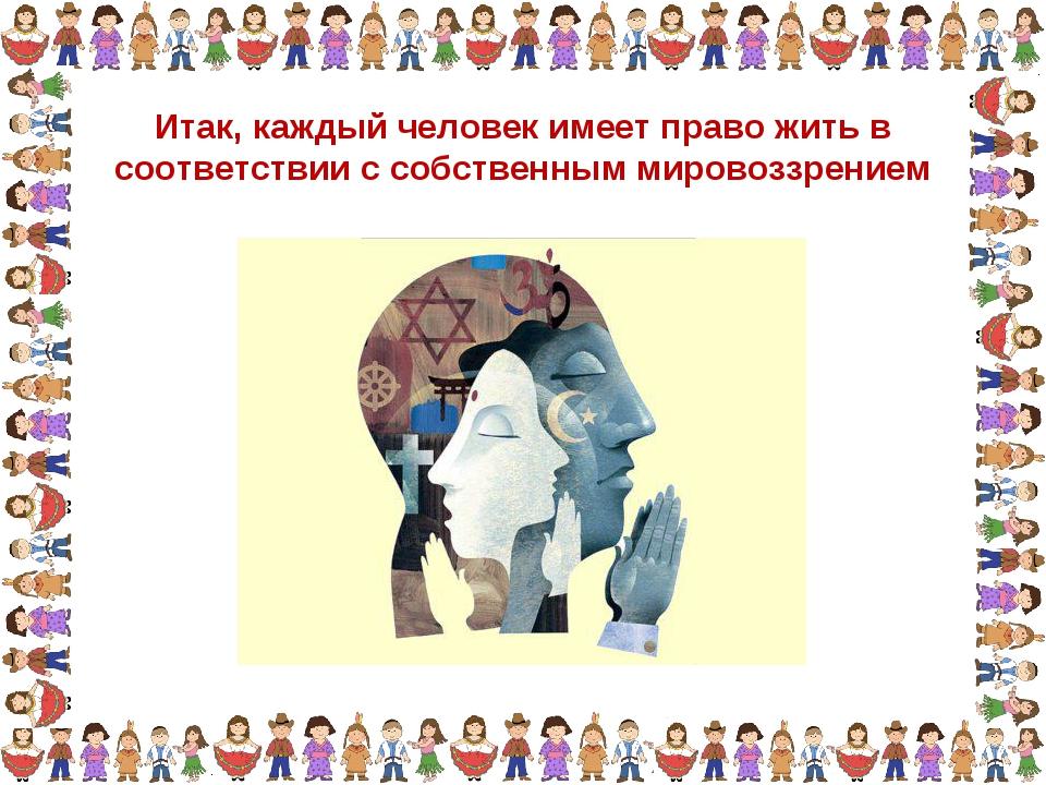 Итак, каждый человек имеет право жить в соответствии с собственным мировоззре...