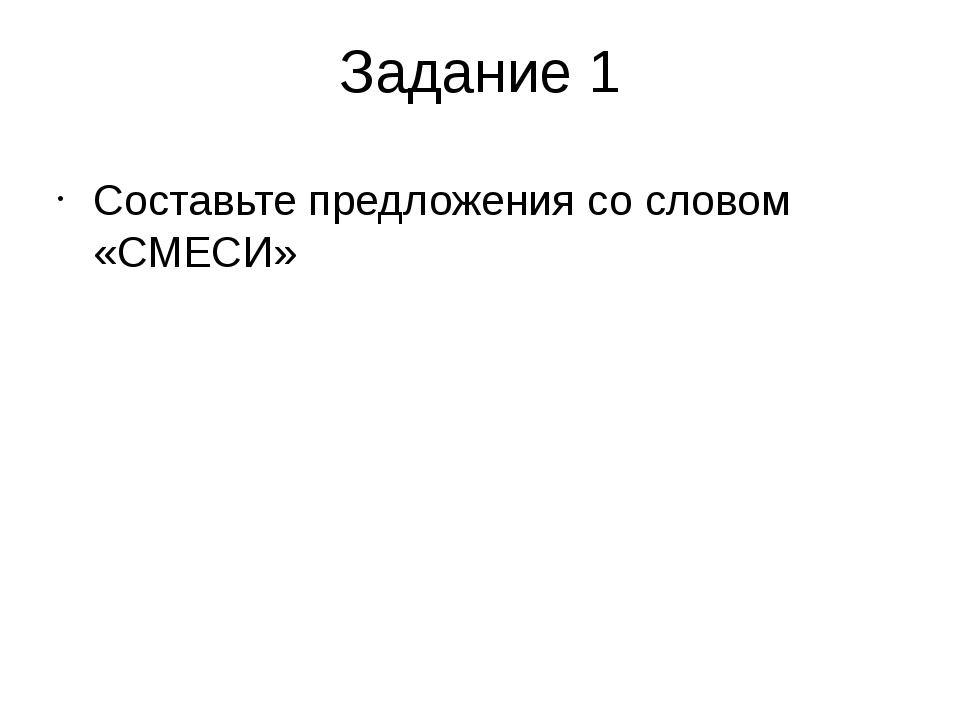 Задание 1 Составьте предложения со словом «СМЕСИ»