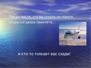Представьте, что вы стоите на пороге открытой двери самолета… и кто-то толкае