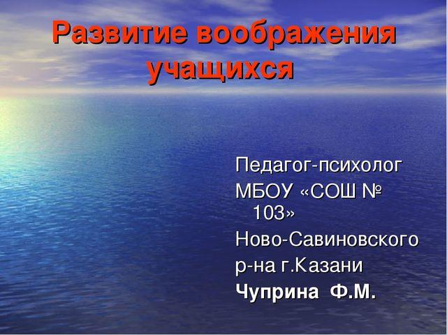 Развитие воображения учащихся Педагог-психолог МБОУ «СОШ № 103» Ново-Савиновс...