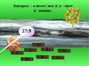 Бауырсаққа келесі жағаға өтуге көмектес . 7 56 3 9 8 6 63 27:9 5 11