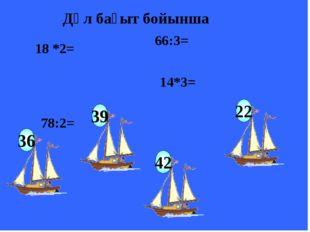 18 *2= 78:2= 66:3= 14*3= Дәл бағыт бойынша 39 22 42 36