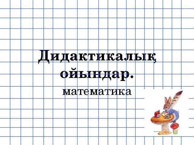 Дидактикалық ойындар. математика