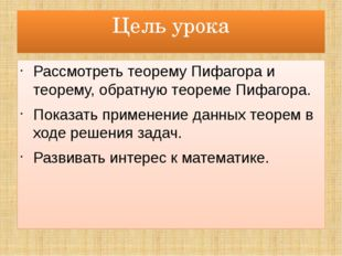 Цель урока Рассмотреть теорему Пифагора и теорему, обратную теореме Пифагора.