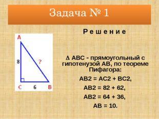 Задача № 1 Р е ш е н и е  АВС  прямоугольный с гипотенузой АВ, по теореме П