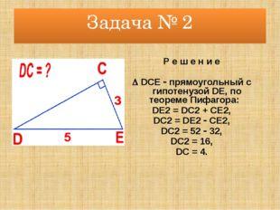 Задача № 2 Р е ш е н и е  DCE  прямоугольный с гипотенузой DE, по теореме П
