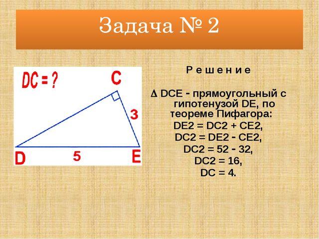 Задача № 2 Р е ш е н и е  DCE  прямоугольный с гипотенузой DE, по теореме П...