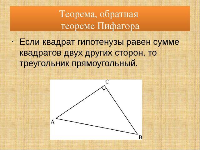 Теорема, обратная теореме Пифагора Если квадрат гипотенузы равен сумме квадра...