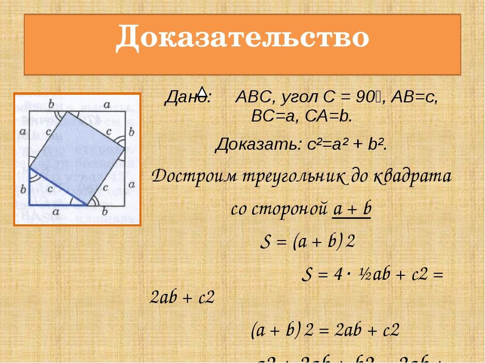 Доказательство Дано: ABC, угол С = 90⁰, АВ=с, ВС=а, СА=b. Доказать: с²=а² + b...