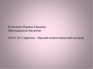Кузнецова Марина Юрьевна Преподаватель биологии ГПОУ ЯО Гаврилов – Ямский пол