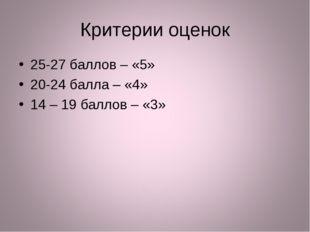 Критерии оценок 25-27 баллов – «5» 20-24 балла – «4» 14 – 19 баллов – «3»