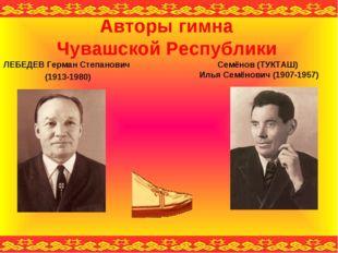 Авторы гимна Чувашской Республики ЛЕБЕДЕВ Герман Степанович (1913-1980) Семён