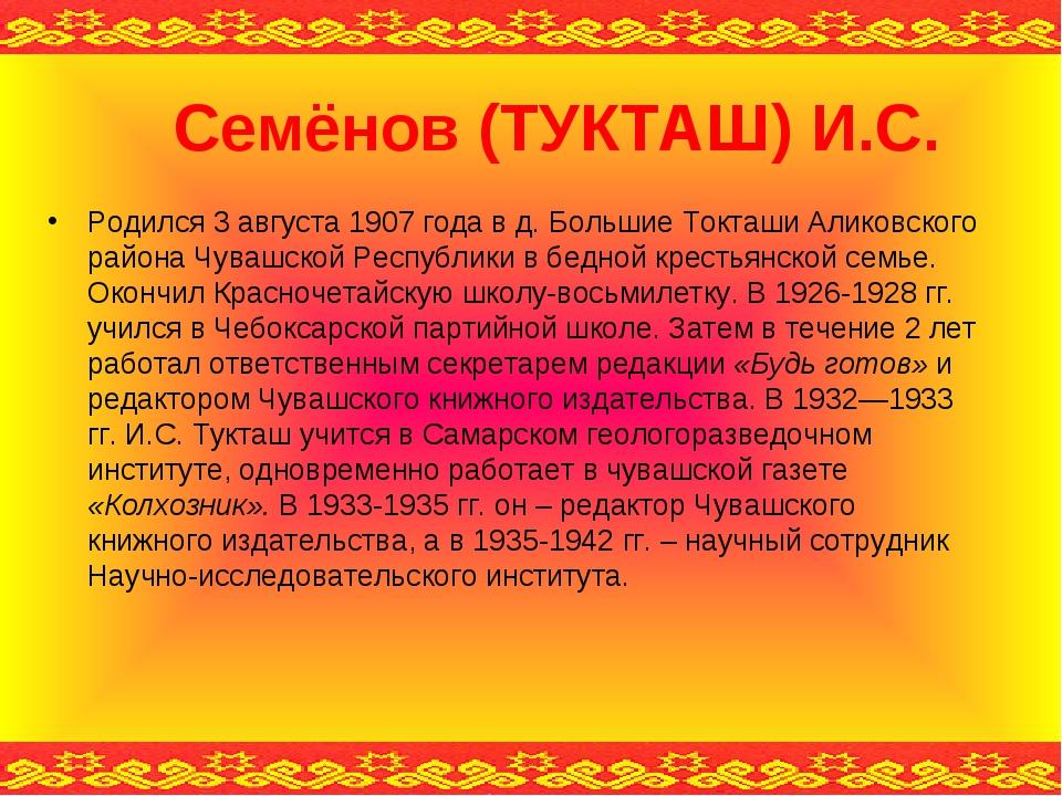 Семёнов (ТУКТАШ) И.С. Родился 3 августа 1907 года в д.Большие Токташи Аликов...