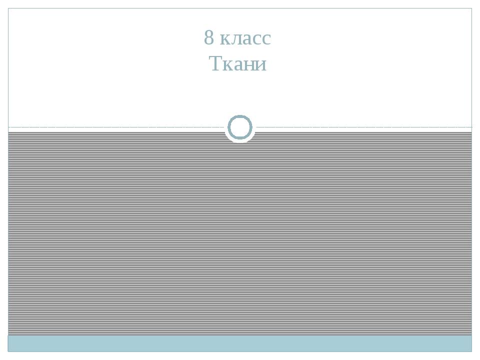 8 класс Ткани