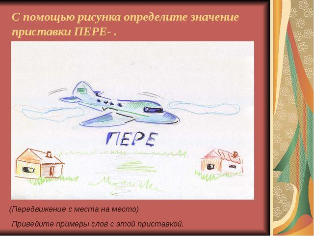 С помощью рисунка определите значение приставки ПЕРЕ- . (Передвижение с места...