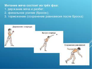 Метание мяча состоит из трёх фаз: 1. держание мяча и разбег; 2. финальное уси