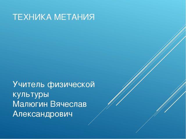 ТЕХНИКА МЕТАНИЯ Учитель физической культуры Малюгин Вячеслав Александрович