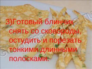 3)Готовый блинчик снять со сковороды, остудить и порезать тонкими длинными по