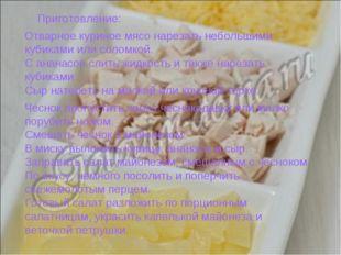 Приготовление: Отварное куриное мясо нарезать небольшими кубиками или соломк