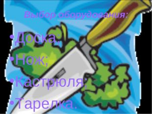 Выбор оборудования: Доска; Нож; Кастрюля; Тарелка.