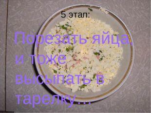 5 этап: Порезать яйца, и тоже высыпать в тарелку…