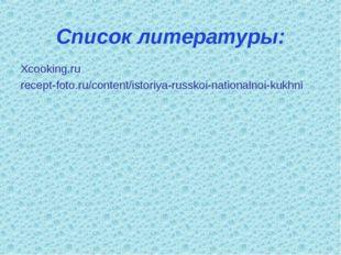 Список литературы: Xcooking.ru recept-foto.ru/content/istoriya-russkoi-nation