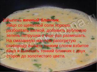 2)Выпечь яичный блинчик. Яйцо со щепоткой соли хорошо разболтать вилкой, доба