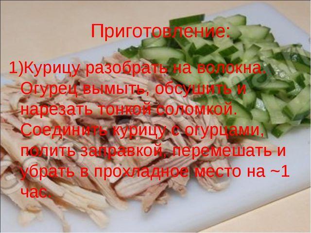 Приготовление: 1)Курицу разобрать на волокна. Огурец вымыть, обсушить и нарез...