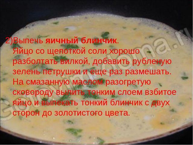 2)Выпечь яичный блинчик. Яйцо со щепоткой соли хорошо разболтать вилкой, доба...