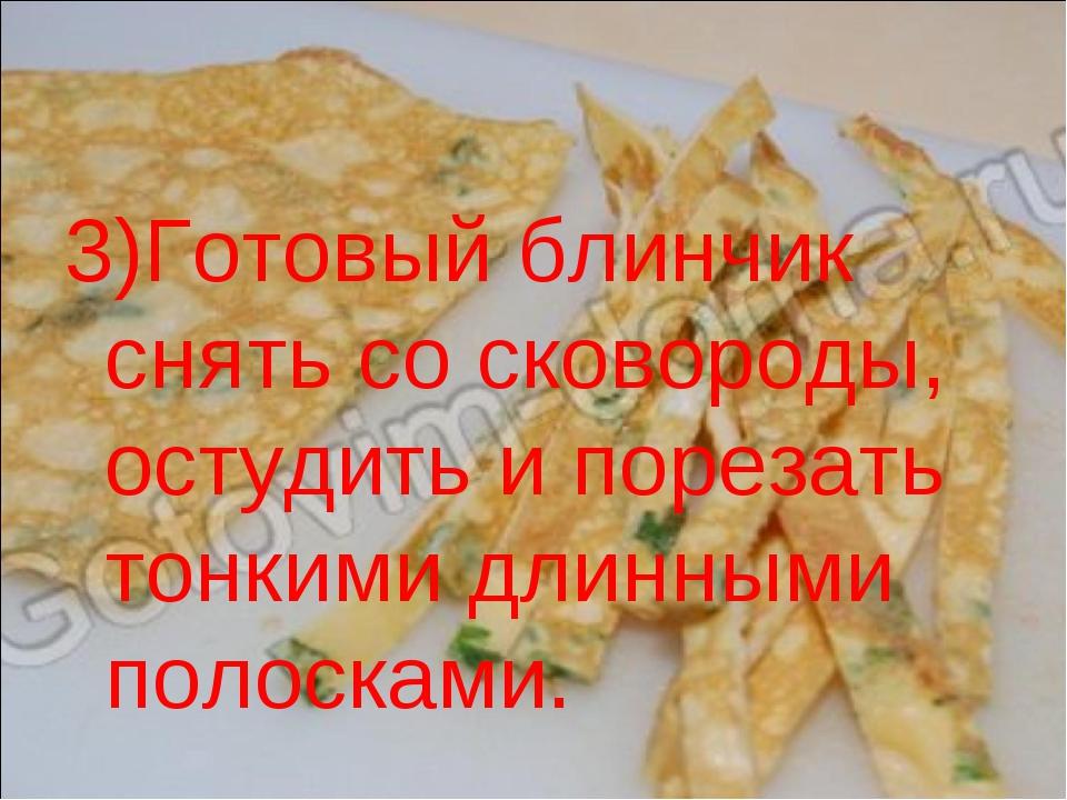 3)Готовый блинчик снять со сковороды, остудить и порезать тонкими длинными по...