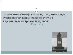 Обелиск [греческое obeliskos] - памятник, сооружение в виде суживающегося кв