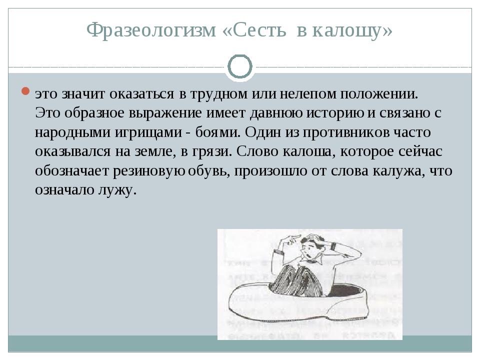 Фразеологизм «Сесть в калошу» это значит оказаться в трудном или нелепом поло...