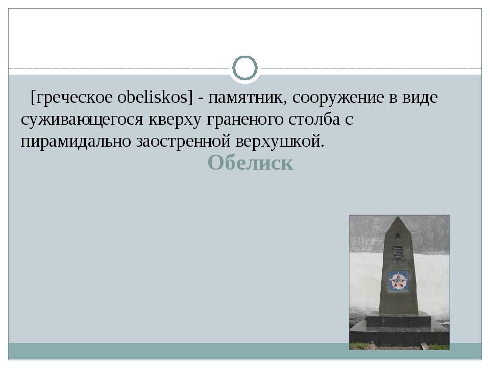 Обелиск [греческое obeliskos] - памятник, сооружение в виде суживающегося кв...