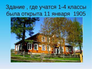 Здание , где учатся 1-4 классы была открыта 11 января 1905 года.