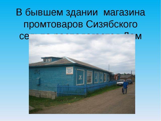 В бывшем здании магазина промтоваров Сизябского сельпо располагается Дом куль...