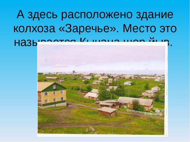 А здесь расположено здание колхоза «Заречье». Место это называется Кычана шор...
