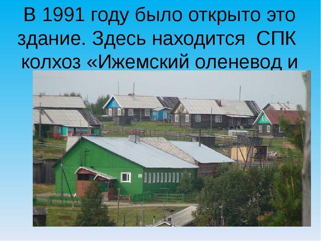 В 1991 году было открыто это здание. Здесь находится СПК колхоз «Ижемский оле...