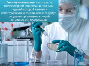 Генная инженерия- это отрасль молекулярной биологии и генетики, задачей котор