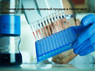 Генная инженерия- огромный прорыв в биологии и генетики