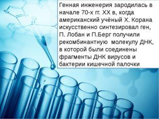 Генная инженерия зародилась в начале 70-х гг. XX в, когда американский учёный