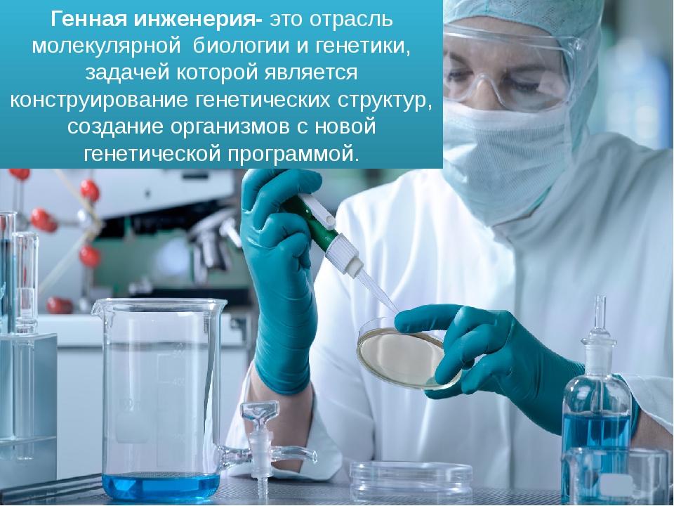 Генная инженерия- это отрасль молекулярной биологии и генетики, задачей котор...