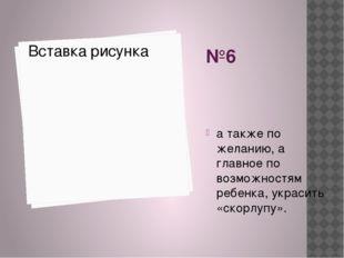 №6 а также по желанию, а главное по возможностям ребенка, украсить «скорлупу».