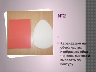 №2  Карандашом на обеих частях изобразить яйцо (на весь листок) и вырезать п