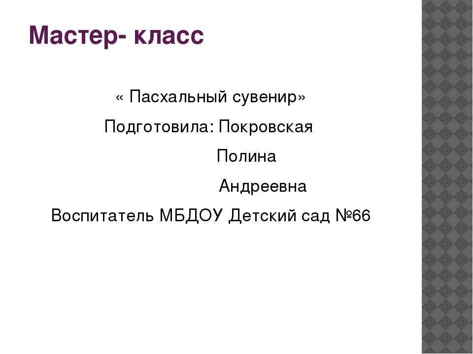 Мастер- класс « Пасхальный сувенир» Подготовила: Покровская Полина Андреевна...