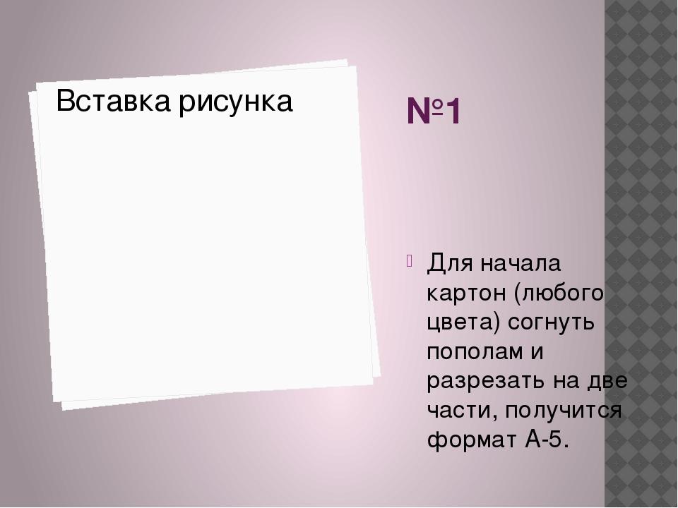 №1 Для начала картон (любого цвета) согнуть пополам и разрезать на две части,...