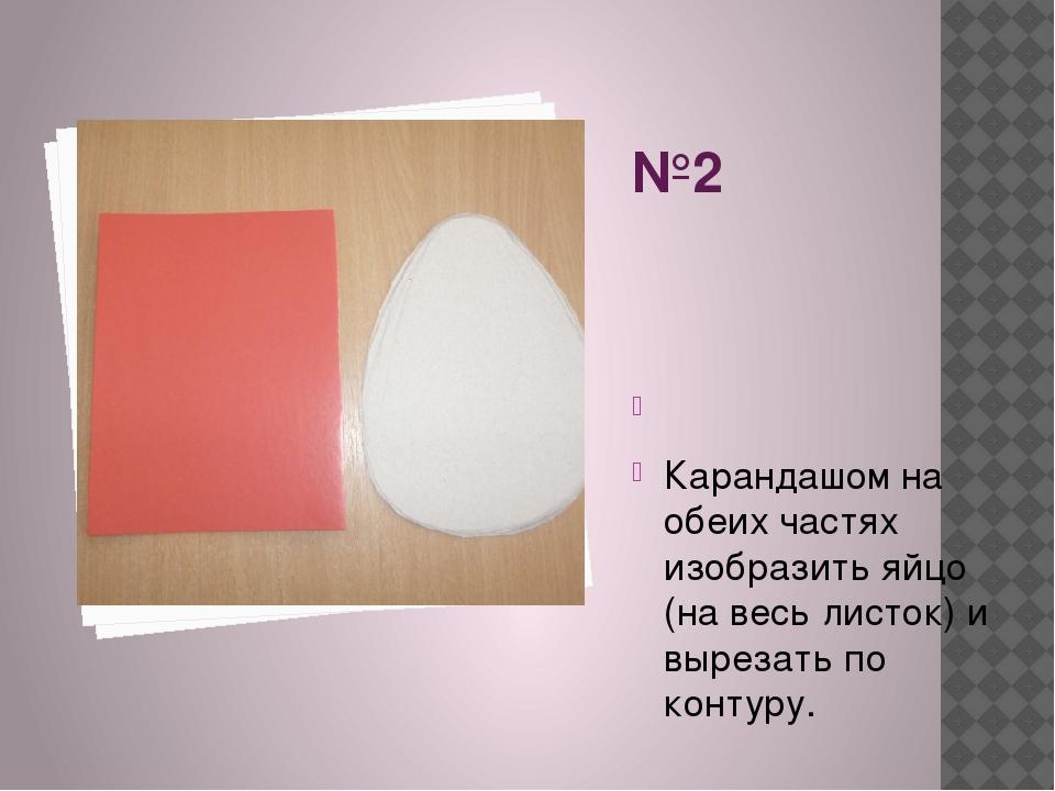 №2  Карандашом на обеих частях изобразить яйцо (на весь листок) и вырезать п...